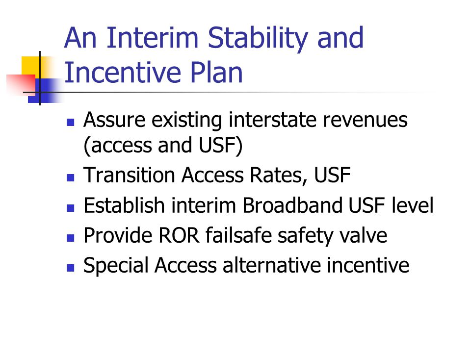 An Interim Stability and Incentive Plan Assure existing interstate revenues (access and USF) Transition Access Rates, USF Establish interim Broadband USF level Provide ROR failsafe safety valve Special Access alternative incentive
