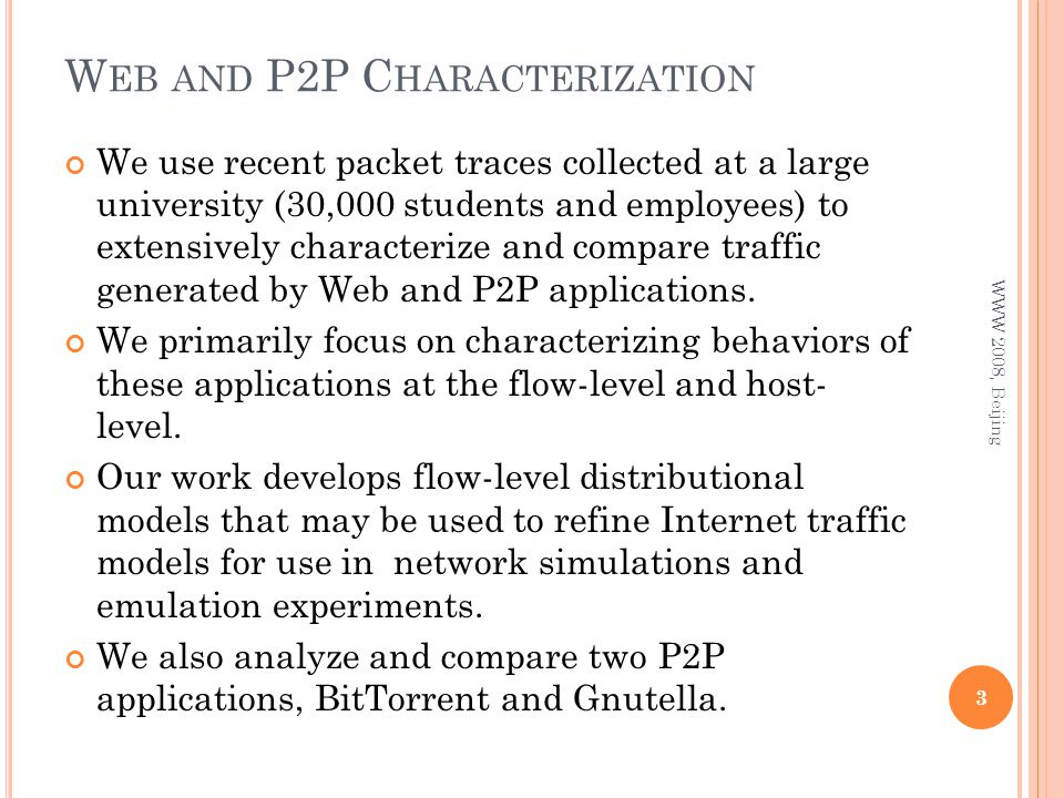 W EB AND P2P C HARACTERIZATION We use recent packet traces collected at a large university (30,000 students and employees) to extensively characterize and compare traffic generated by Web and P2P applications.