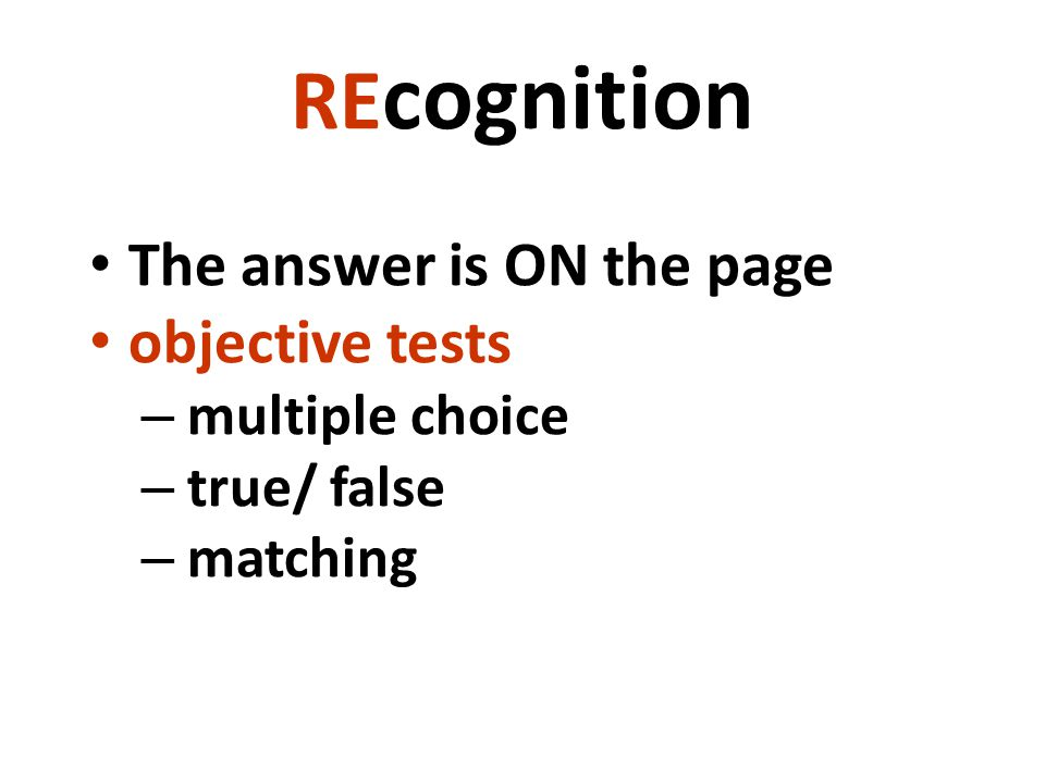 RE cognition The answer is ON the page objective tests – multiple choice – true/ false – matching