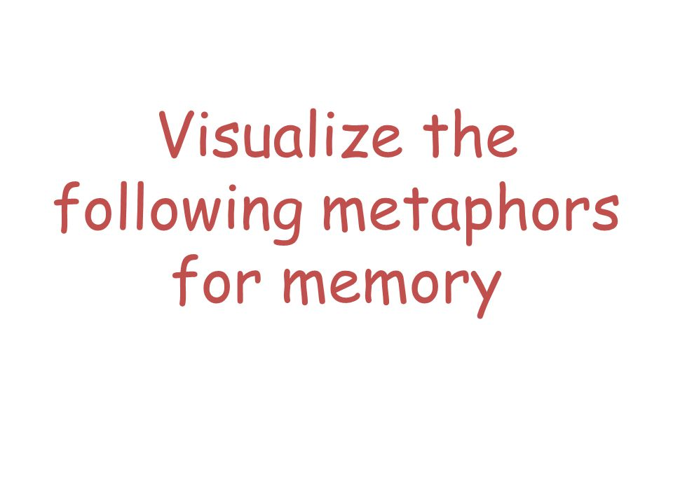 Visualize the following metaphors for memory