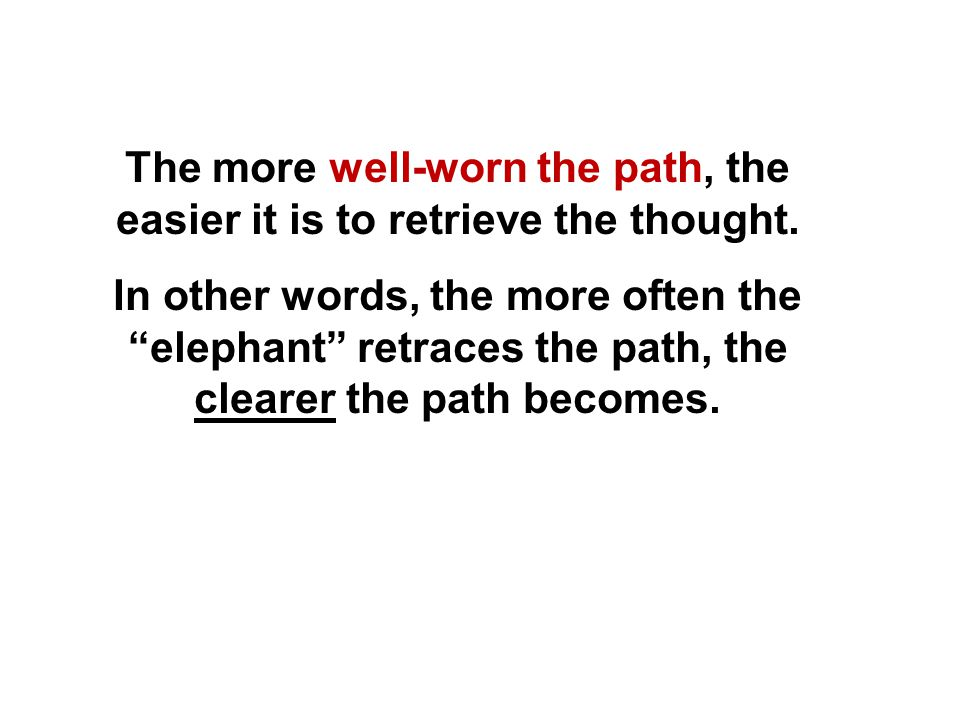 "The more well-worn the path, the easier it is to retrieve the thought. In other words, the more often the ""elephant"" retraces the path, the clearer th"