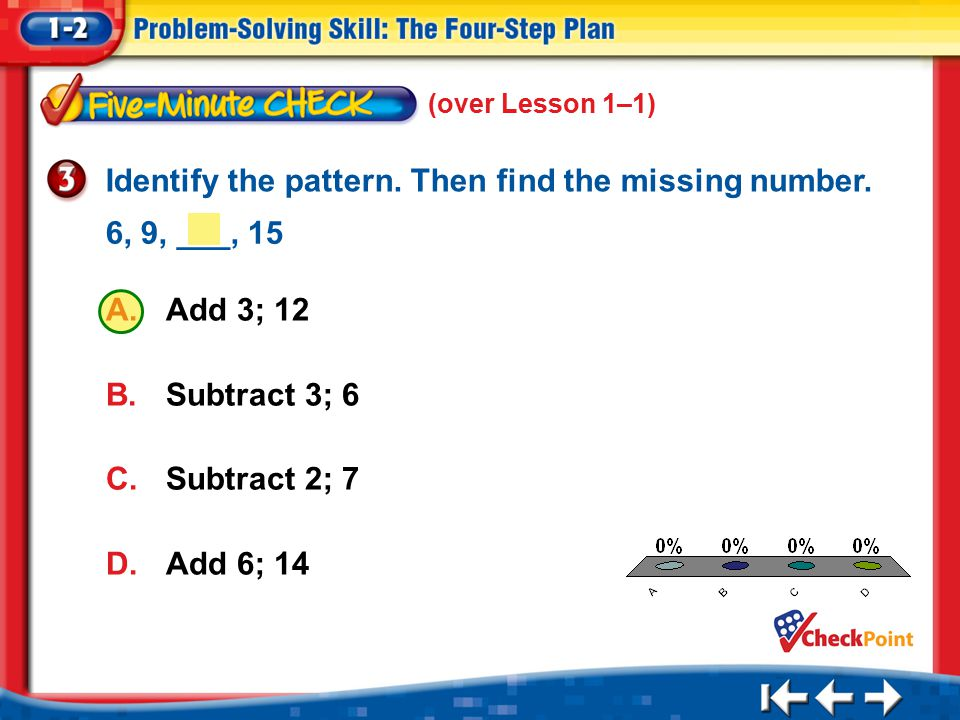 1.A 2.B 3.C 4.D Five Minute Check 3 (over Lesson 1–1) A.Add 3; 12 B.Subtract 3; 6 C.Subtract 2; 7 D.Add 6; 14 Identify the pattern. Then find the miss