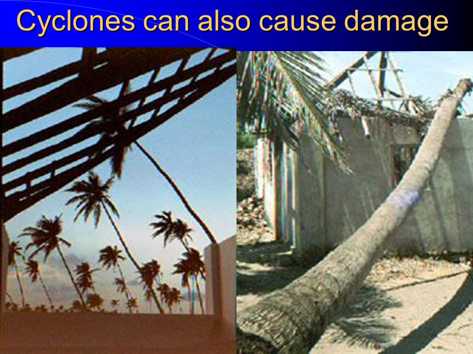 Cyclones can also cause damage