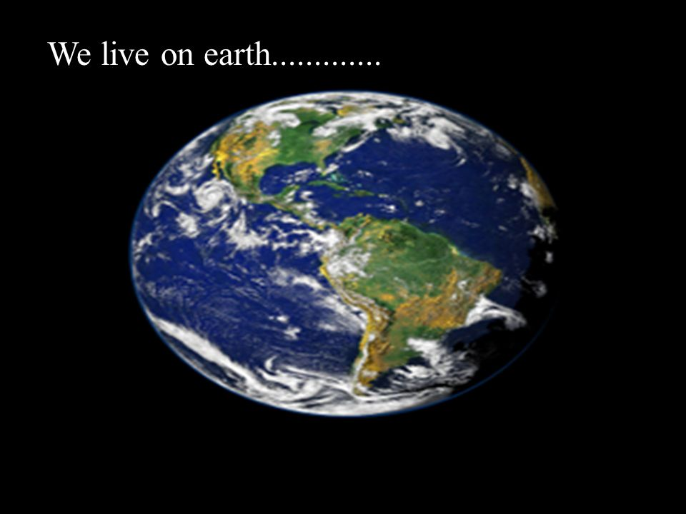 We live on earth.............