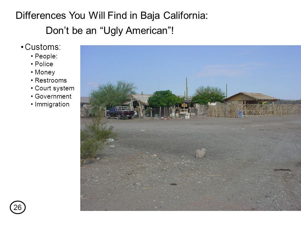 Differences You Will Find in Baja California: People: Police Money Restrooms Court system Government Immigration Customs: Don't be an Ugly American .