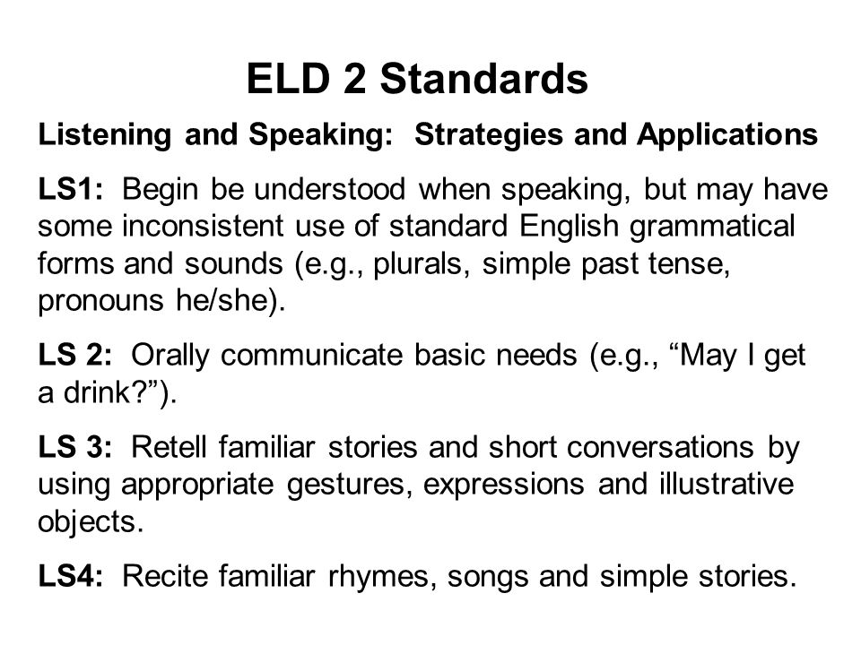 ELD 2 Standards Listening and Speaking: Strategies and Applications LS1: Begin be understood when speaking, but may have some inconsistent use of standard English grammatical forms and sounds (e.g., plurals, simple past tense, pronouns he/she).