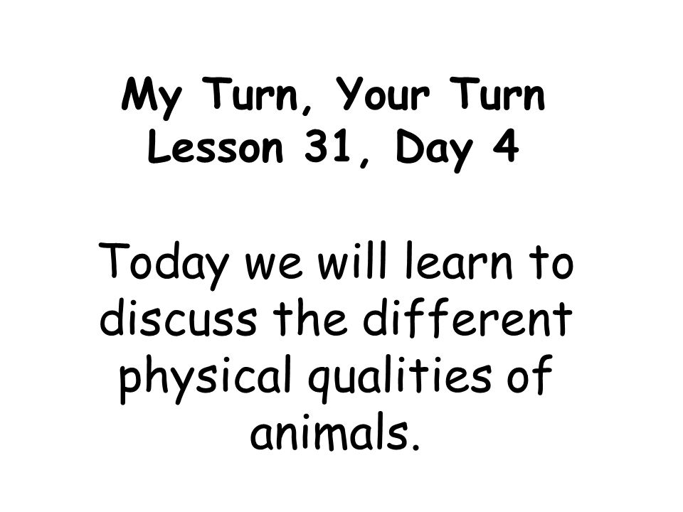 My Turn, Your Turn Lesson 31, Day 4 Today we will learn to discuss the different physical qualities of animals.