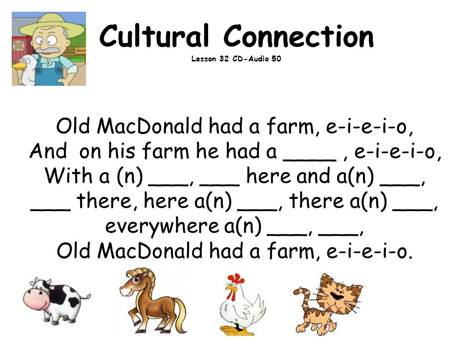 Cultural Connection Lesson 32 CD-Audio 50 Old MacDonald had a farm, e-i-e-i-o, And on his farm he had a ____, e-i-e-i-o, With a (n) ___, ___ here and a(n) ___, ___ there, here a(n) ___, there a(n) ___, everywhere a(n) ___, ___, Old MacDonald had a farm, e-i-e-i-o.