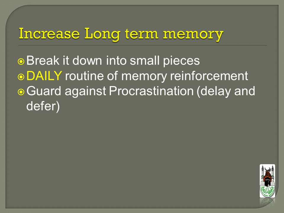  Break it down into small pieces  DAILY routine of memory reinforcement  Guard against Procrastination (delay and defer)