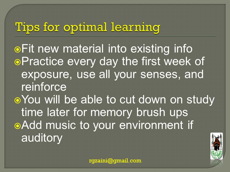  Fit new material into existing info  Practice every day the first week of exposure, use all your senses, and reinforce  You will be able to cut down on study time later for memory brush ups  Add music to your environment if auditory rgzaini@gmail.com