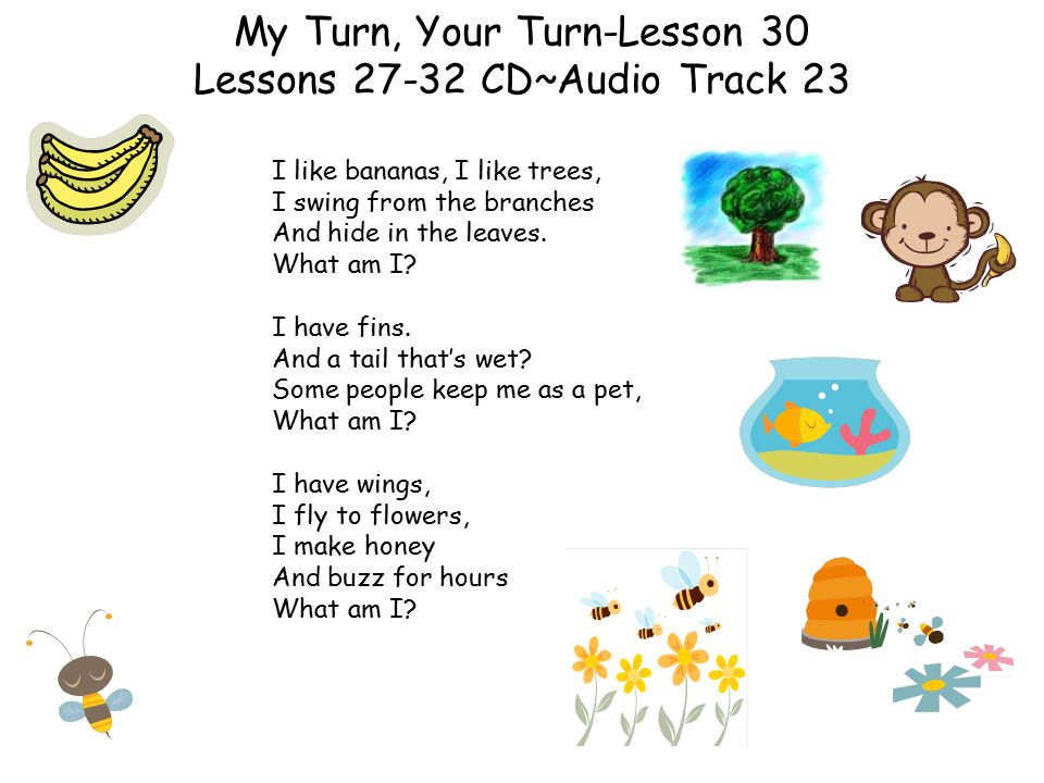 My Turn, Your Turn-Lesson 30 Lessons 27-32 CD~Audio Track 23 I like bananas, I like trees, I swing from the branches And hide in the leaves. What am I