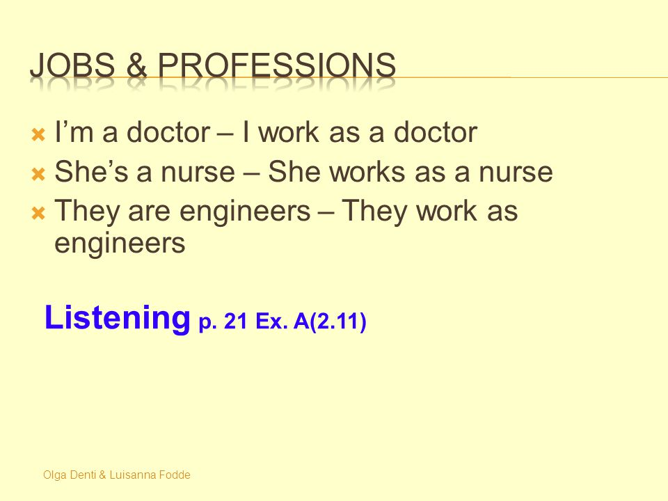 Olga Denti & Luisanna Fodde  I'm a doctor – I work as a doctor  She's a nurse – She works as a nurse  They are engineers – They work as engineers Listening p.