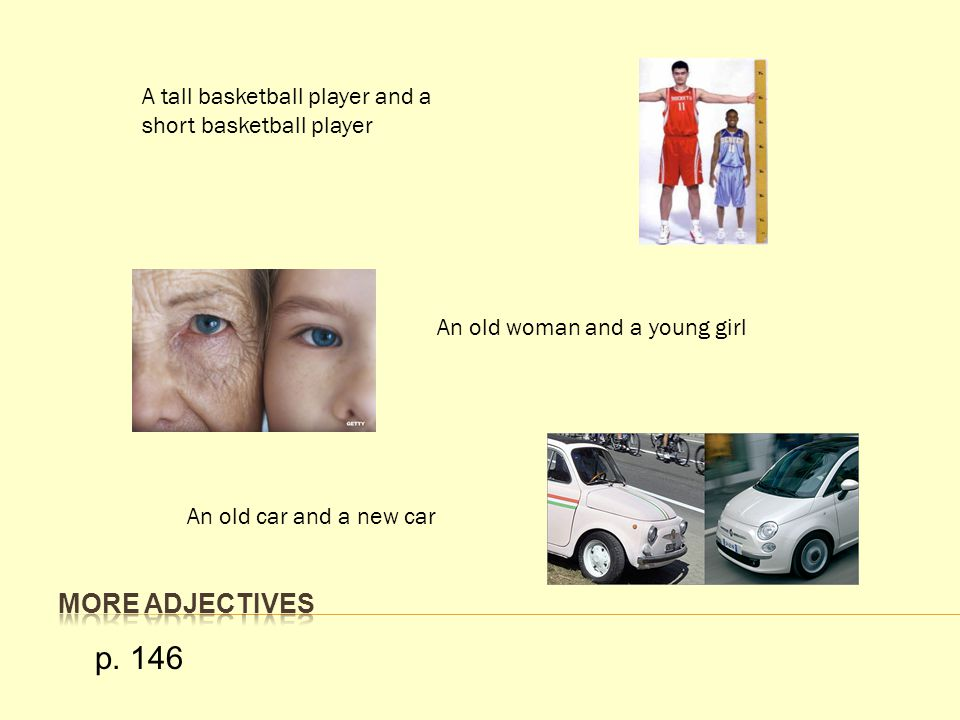 A tall basketball player and a short basketball player An old woman and a young girl An old car and a new car p. 146