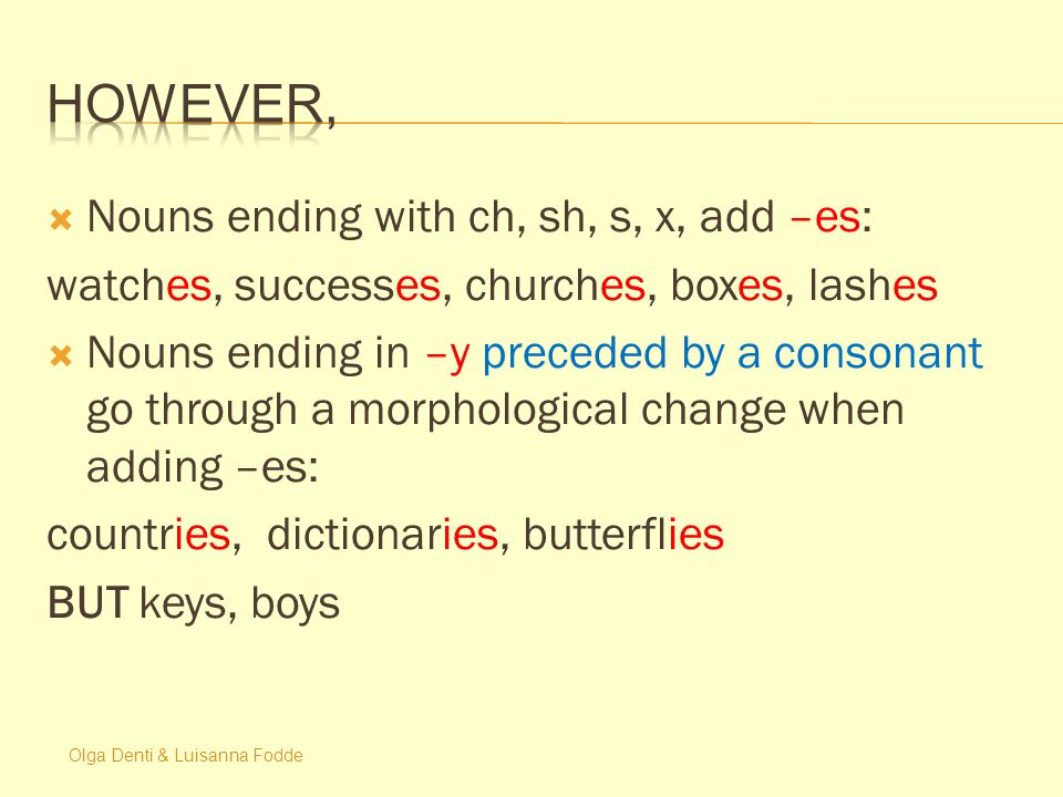Olga Denti & Luisanna Fodde  Nouns ending with ch, sh, s, x, add –es: watches, successes, churches, boxes, lashes  Nouns ending in –y preceded by a consonant go through a morphological change when adding –es: countries, dictionaries, butterflies BUT keys, boys