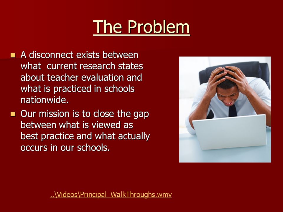 The Problem A disconnect exists between what current research states about teacher evaluation and what is practiced in schools nationwide. A disconnec
