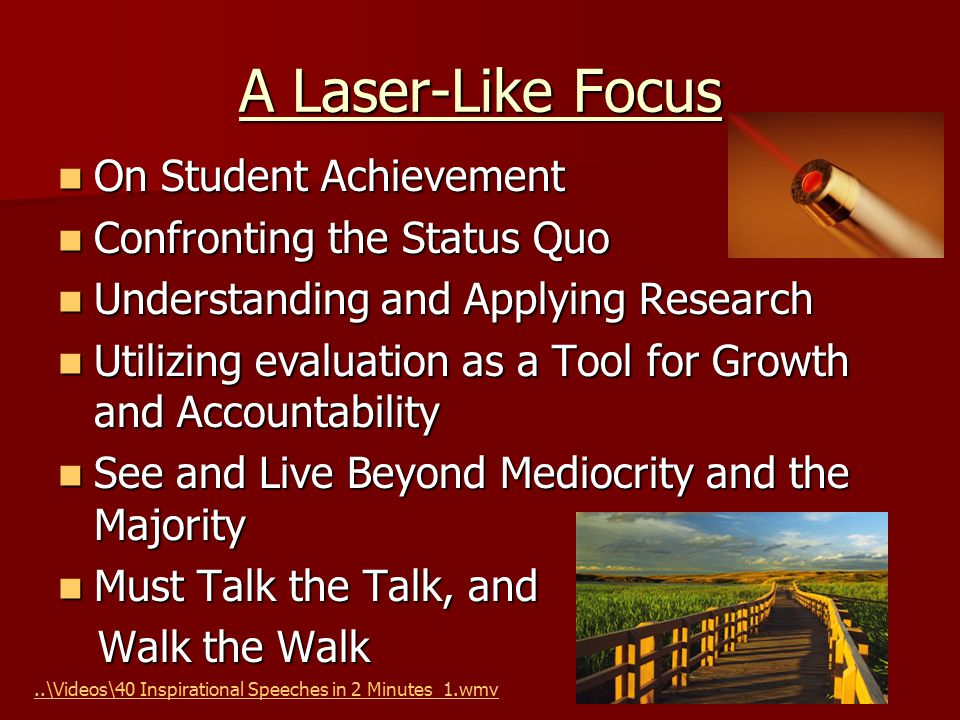 A Laser-Like Focus On Student Achievement On Student Achievement Confronting the Status Quo Confronting the Status Quo Understanding and Applying Research Understanding and Applying Research Utilizing evaluation as a Tool for Growth and Accountability Utilizing evaluation as a Tool for Growth and Accountability See and Live Beyond Mediocrity and the Majority See and Live Beyond Mediocrity and the Majority Must Talk the Talk, and Must Talk the Talk, and Walk the Walk Walk the Walk..\Videos\40 Inspirational Speeches in 2 Minutes_1.wmv