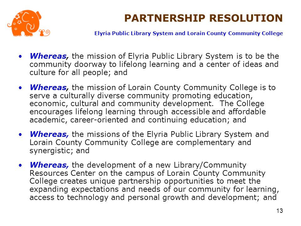 13 Whereas, the mission of Elyria Public Library System is to be the community doorway to lifelong learning and a center of ideas and culture for all people; and Whereas, the mission of Lorain County Community College is to serve a culturally diverse community promoting education, economic, cultural and community development.