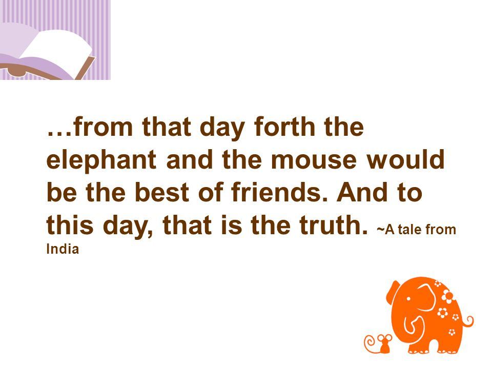 20 …from that day forth the elephant and the mouse would be the best of friends. And to this day, that is the truth. ~A tale from India