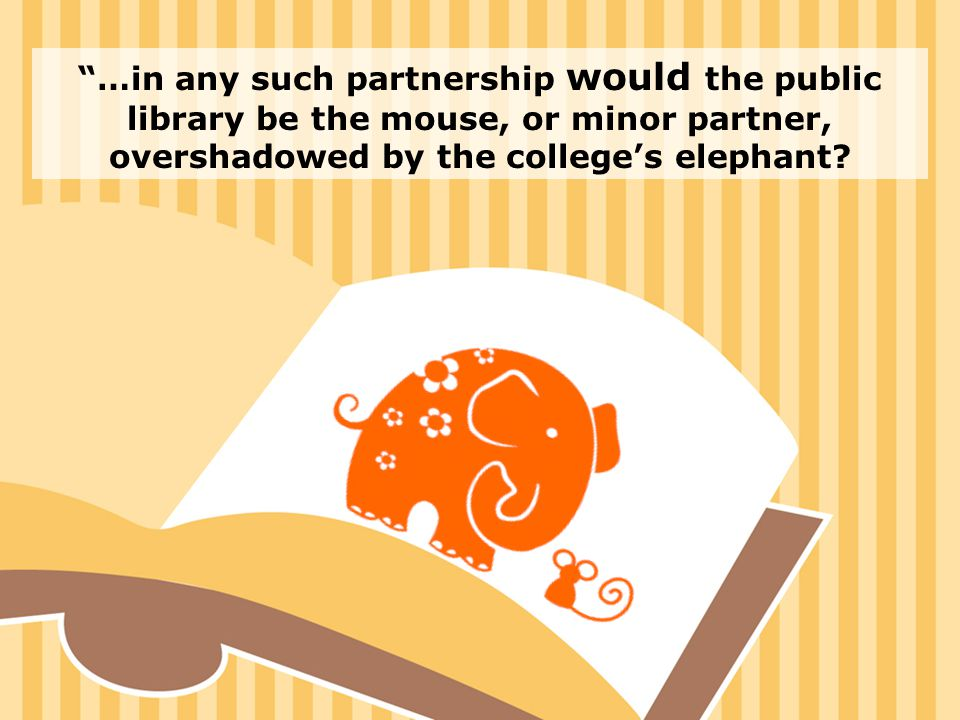 3 …in any such partnership would the public library be the mouse, or minor partner, overshadowed by the college's elephant