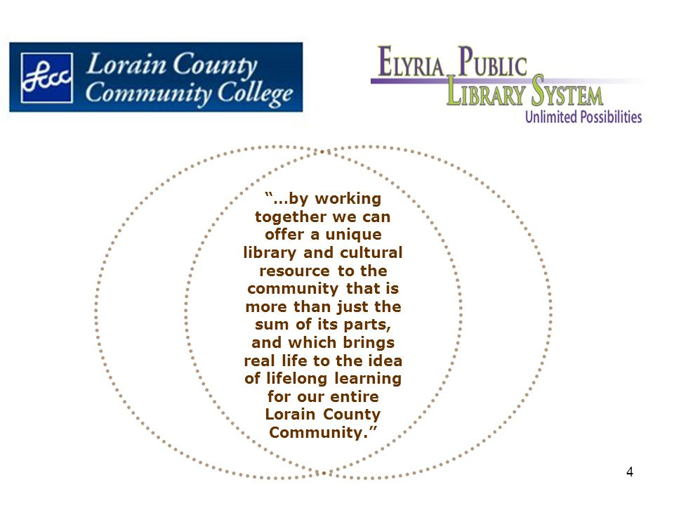 4 …by working together we can offer a unique library and cultural resource to the community that is more than just the sum of its parts, and which brings real life to the idea of lifelong learning for our entire Lorain County Community.
