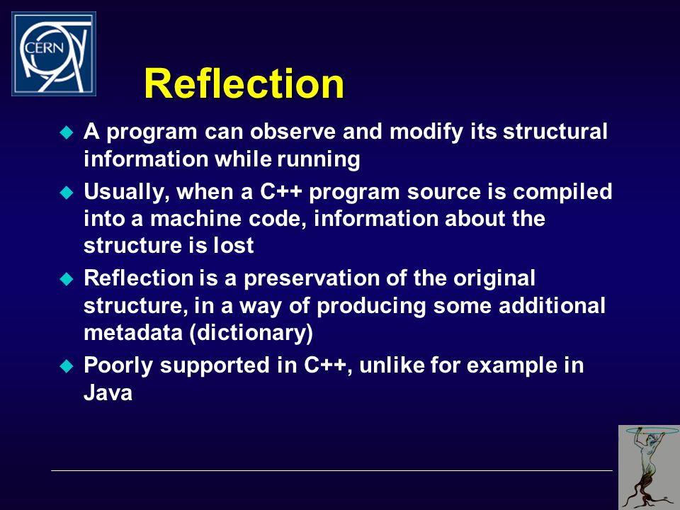 Reflection  A program can observe and modify its structural information while running  Usually, when a C++ program source is compiled into a machine code, information about the structure is lost  Reflection is a preservation of the original structure, in a way of producing some additional metadata (dictionary)  Poorly supported in C++, unlike for example in Java