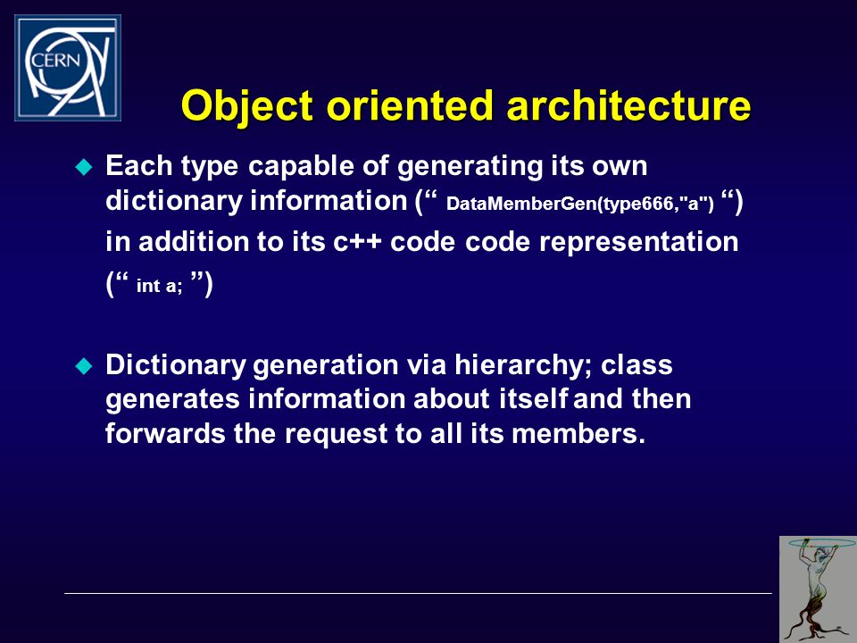 Object oriented architecture  Each type capable of generating its own dictionary information ( DataMemberGen(type666, a ) ) in addition to its c++ code code representation ( int a; )  Dictionary generation via hierarchy; class generates information about itself and then forwards the request to all its members.