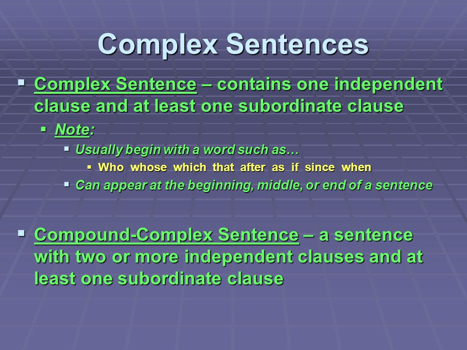Complex Sentences  Complex Sentence – contains one independent clause and at least one subordinate clause  Note:  Usually begin with a word such as
