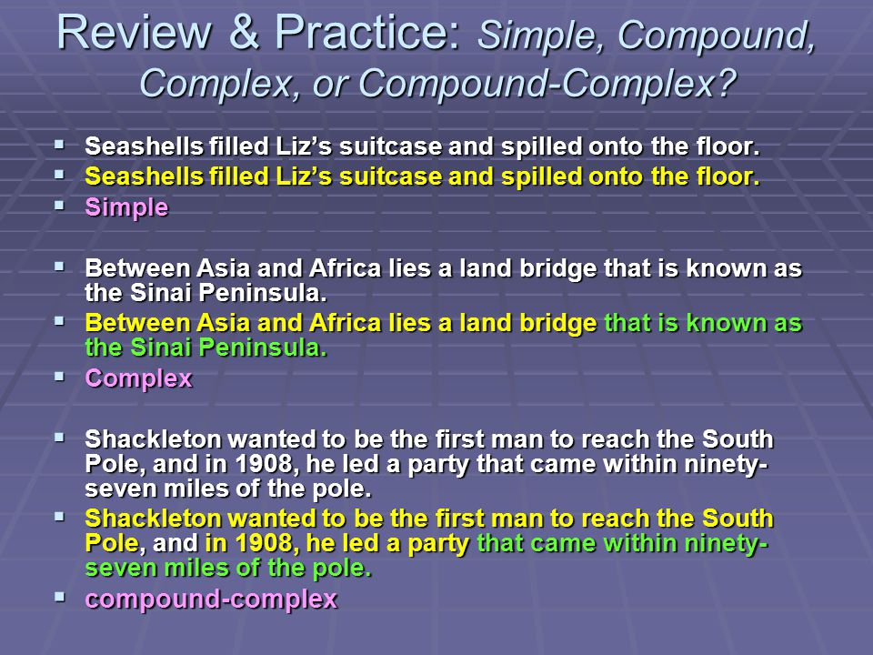 Review & Practice: Simple, Compound, Complex, or Compound-Complex?  Seashells filled Liz's suitcase and spilled onto the floor.  Simple  Between As