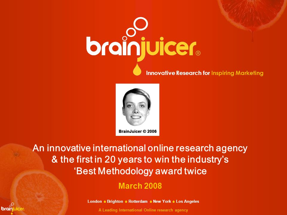Innovative Research for Inspiring Marketing London  Brighton  Rotterdam  New York  Los Angeles A Leading International Online research agency An innovative international online research agency & the first in 20 years to win the industry's 'Best Methodology award twice March 2008