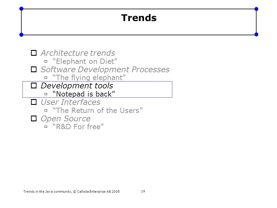 Trends in the Java community, © Callista Enterprise AB 2005 20 Development Tools Trend - Notepad is back This is about high-end IDEs becoming out of fashion Development Tools – Notepad is Back