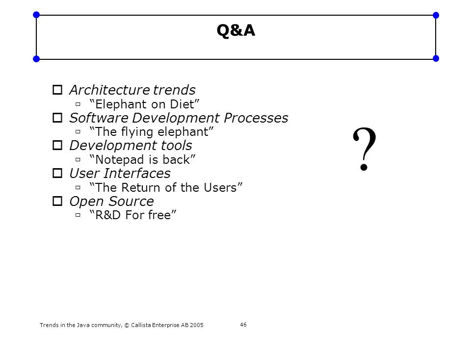"Trends in the Java community, © Callista Enterprise AB 2005 46 Q&A  Architecture trends  ""Elephant on Diet""  Software Development Processes  ""The"