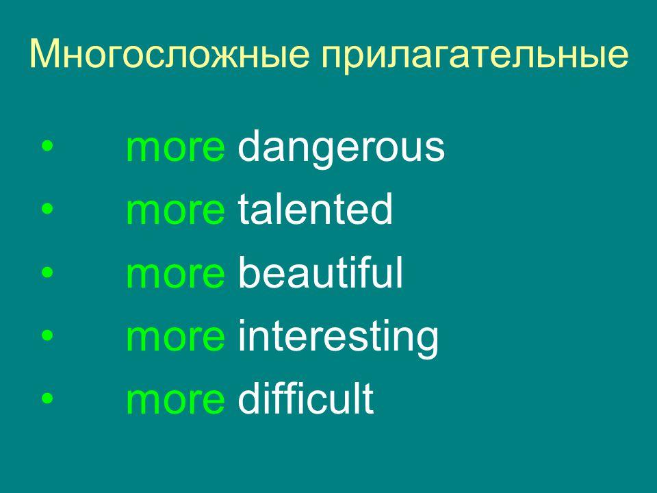 Mногосложные прилагательные more dangerous more talented more beautiful more interesting more difficult