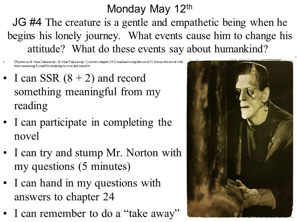 Monday May 12 th JG #4 The creature is a gentle and empathetic being when he begins his lonely journey.