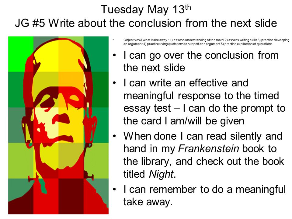 Tuesday May 13 th JG #5 Write about the conclusion from the next slide Objectives & what I take away : 1) assess understanding of the novel 2) assess writing skills 3) practice developing an argument 4) practice using quotations to support and argument 5) practice explication of quotations I can go over the conclusion from the next slide I can write an effective and meaningful response to the timed essay test – I can do the prompt to the card I am/will be given When done I can read silently and hand in my Frankenstein book to the library, and check out the book titled Night.