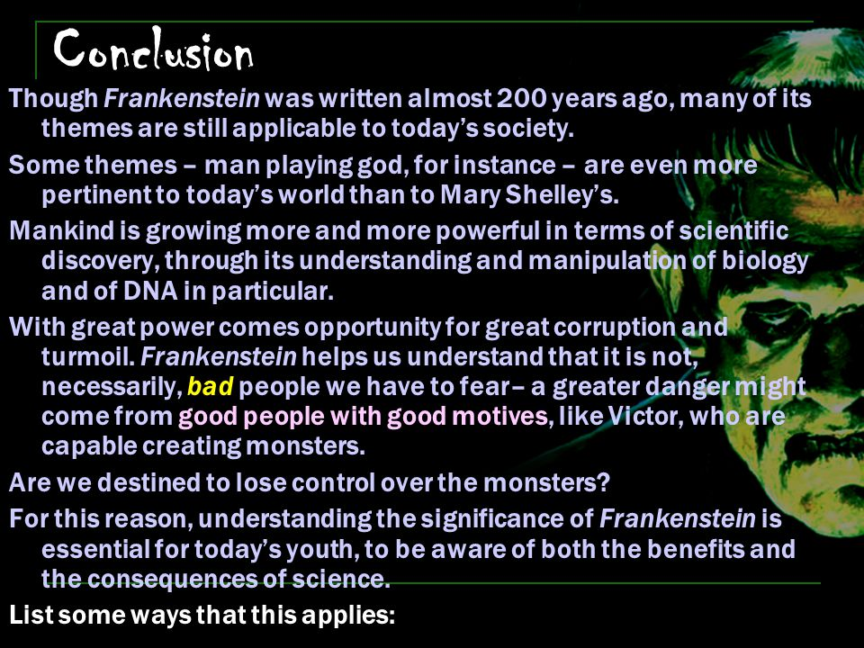 Conclusion Though Frankenstein was written almost 200 years ago, many of its themes are still applicable to today's society.