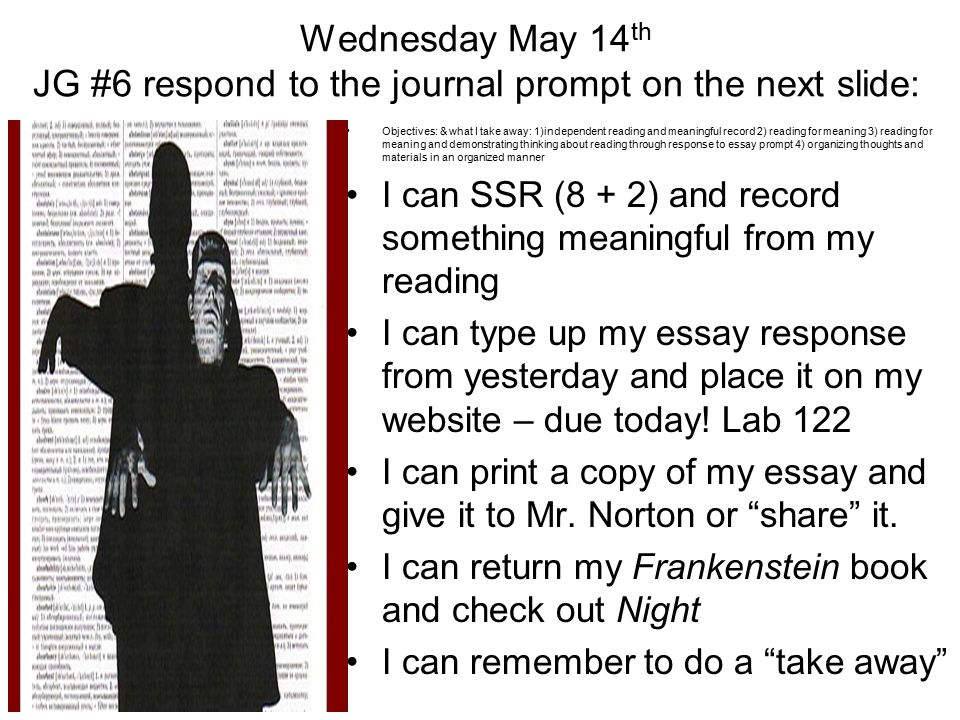 Wednesday May 14 th JG #6 respond to the journal prompt on the next slide: Objectives: & what I take away: 1)independent reading and meaningful record 2) reading for meaning 3) reading for meaning and demonstrating thinking about reading through response to essay prompt 4) organizing thoughts and materials in an organized manner I can SSR (8 + 2) and record something meaningful from my reading I can type up my essay response from yesterday and place it on my website – due today.