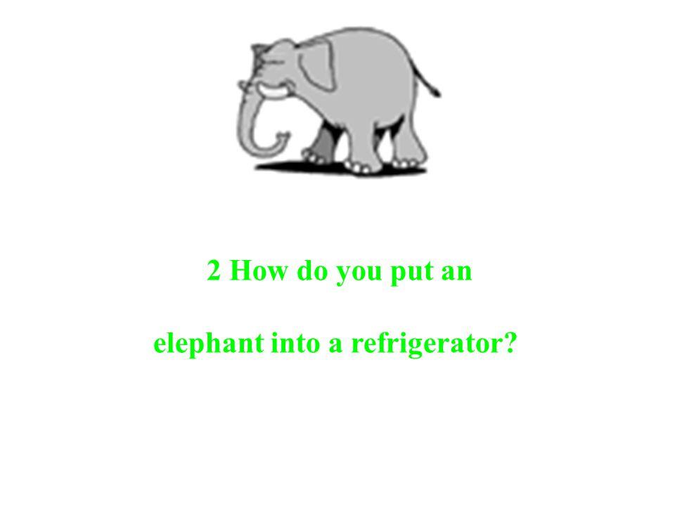 2 How do you put an elephant into a refrigerator?