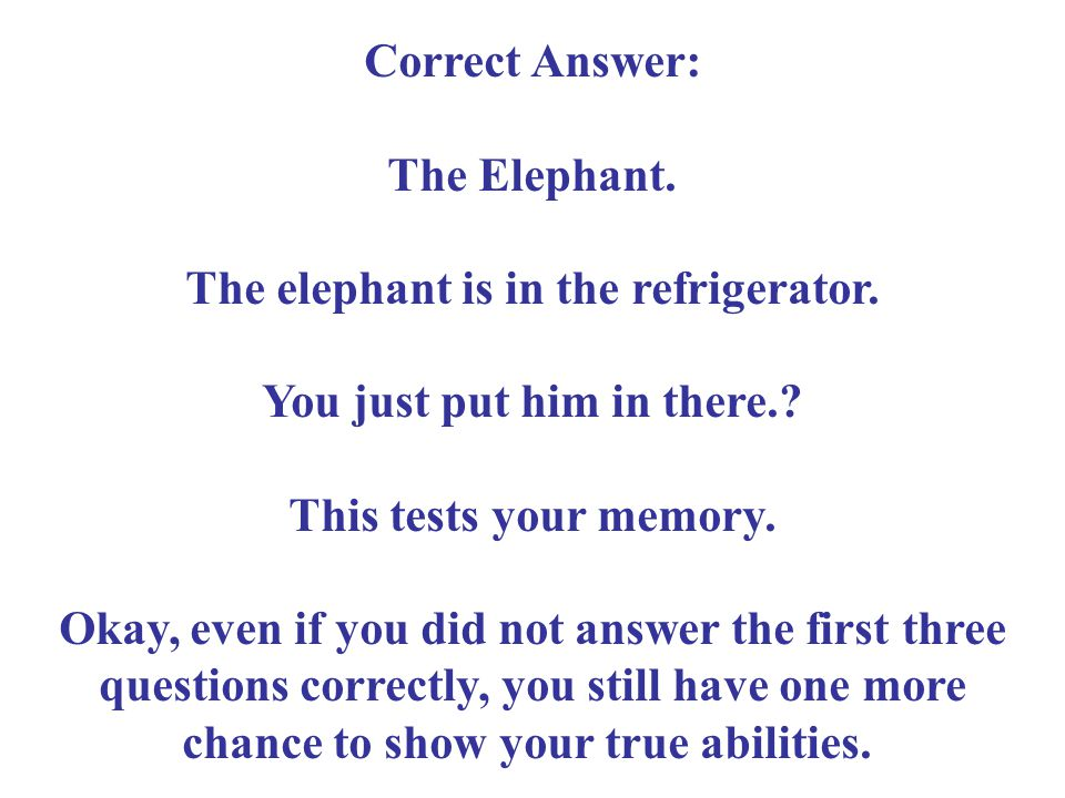 Correct Answer: The Elephant. The elephant is in the refrigerator. You just put him in there.? This tests your memory. Okay, even if you did not answe