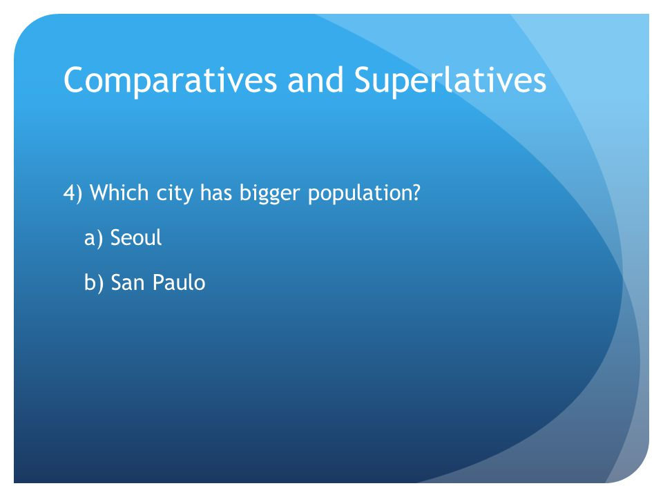Comparatives and Superlatives 4) Which city has bigger population a) Seoul b) San Paulo