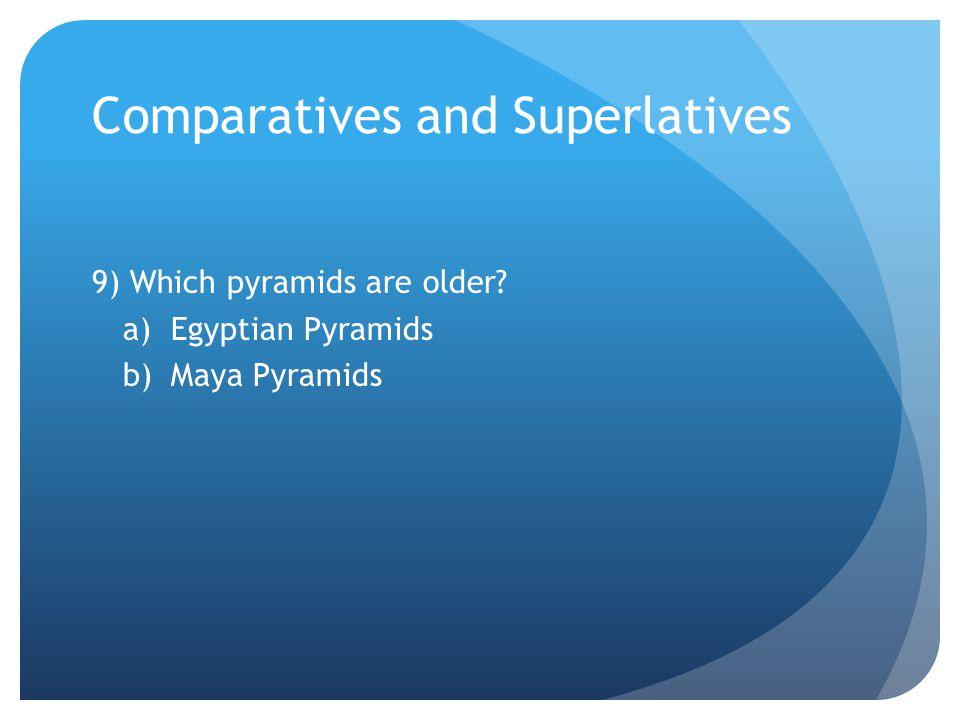 Comparatives and Superlatives 9) Which pyramids are older a)Egyptian Pyramids b)Maya Pyramids