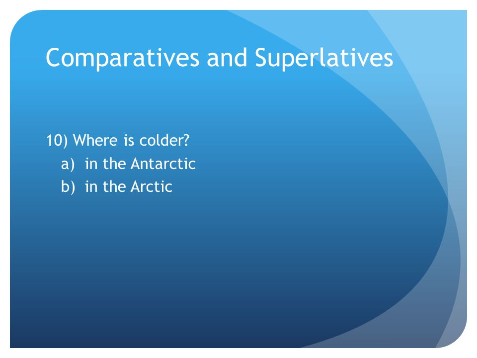 Comparatives and Superlatives 10) Where is colder a)in the Antarctic b)in the Arctic