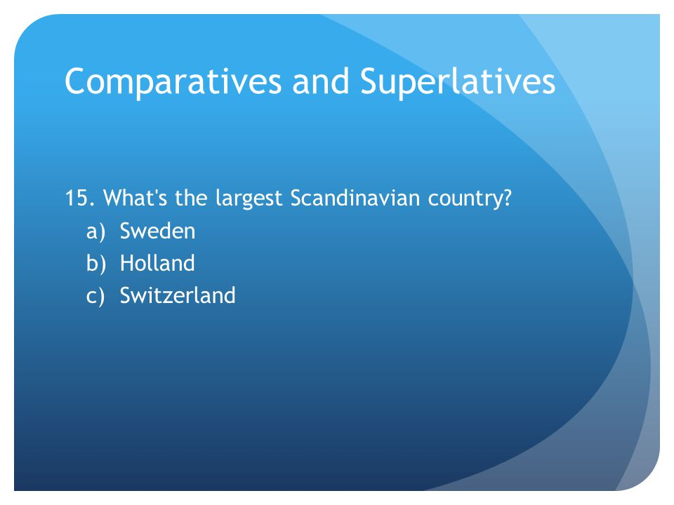 Comparatives and Superlatives 15. What s the largest Scandinavian country.