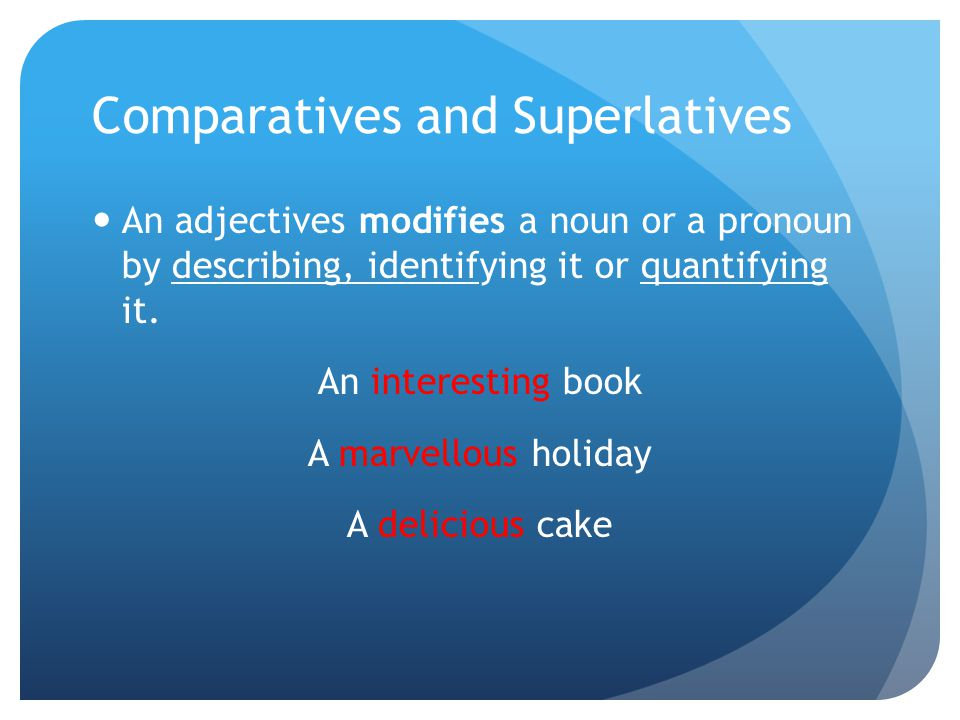 Comparatives and Superlatives An adjectives modifies a noun or a pronoun by describing, identifying it or quantifying it.