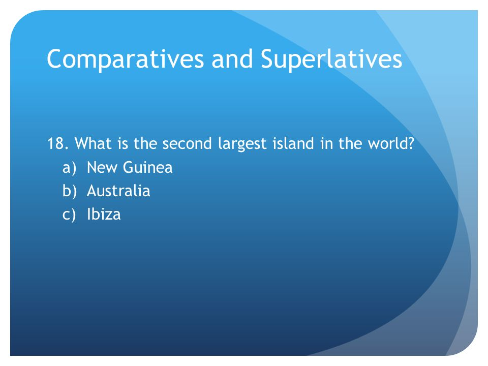 Comparatives and Superlatives 18. What is the second largest island in the world.