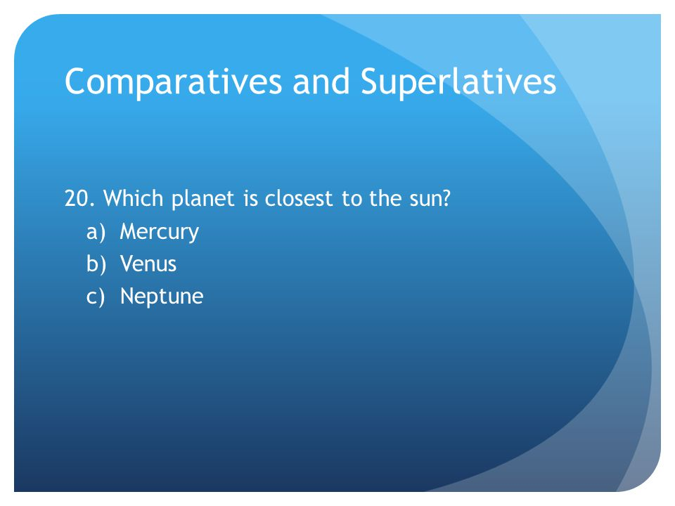 Comparatives and Superlatives 20. Which planet is closest to the sun a)Mercury b)Venus c)Neptune