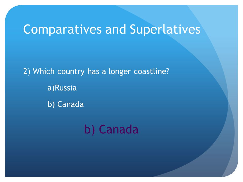 Comparatives and Superlatives 2) Which country has a longer coastline a)Russia b) Canada b) Canada