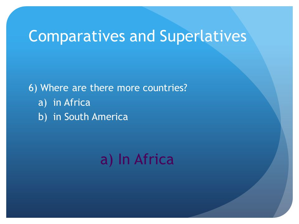 Comparatives and Superlatives 6) Where are there more countries.