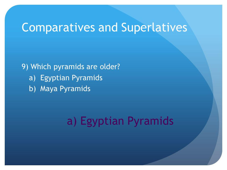 Comparatives and Superlatives 9) Which pyramids are older.