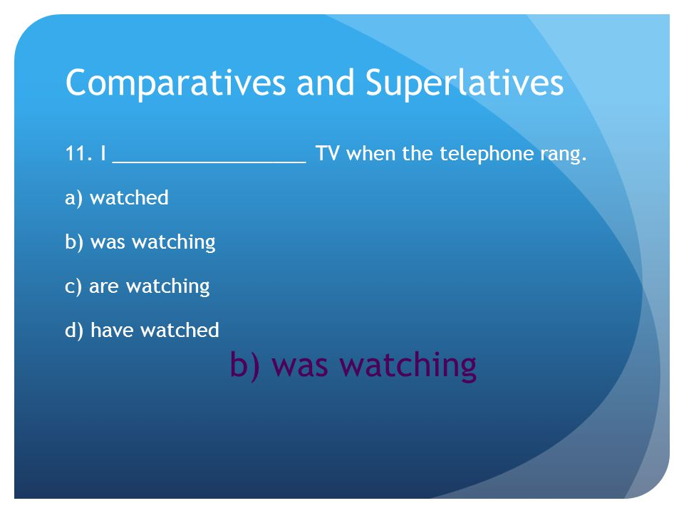 Comparatives and Superlatives 11. I __________________ TV when the telephone rang.