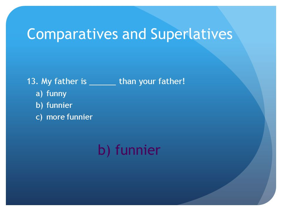 Comparatives and Superlatives 13. My father is ______ than your father.